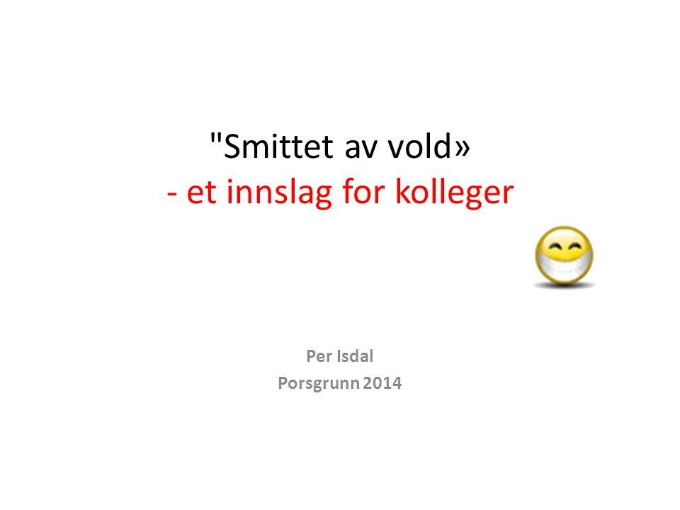 Smittet av vold» - et innslag for kolleger Per Isdal Porsgrunn 2014