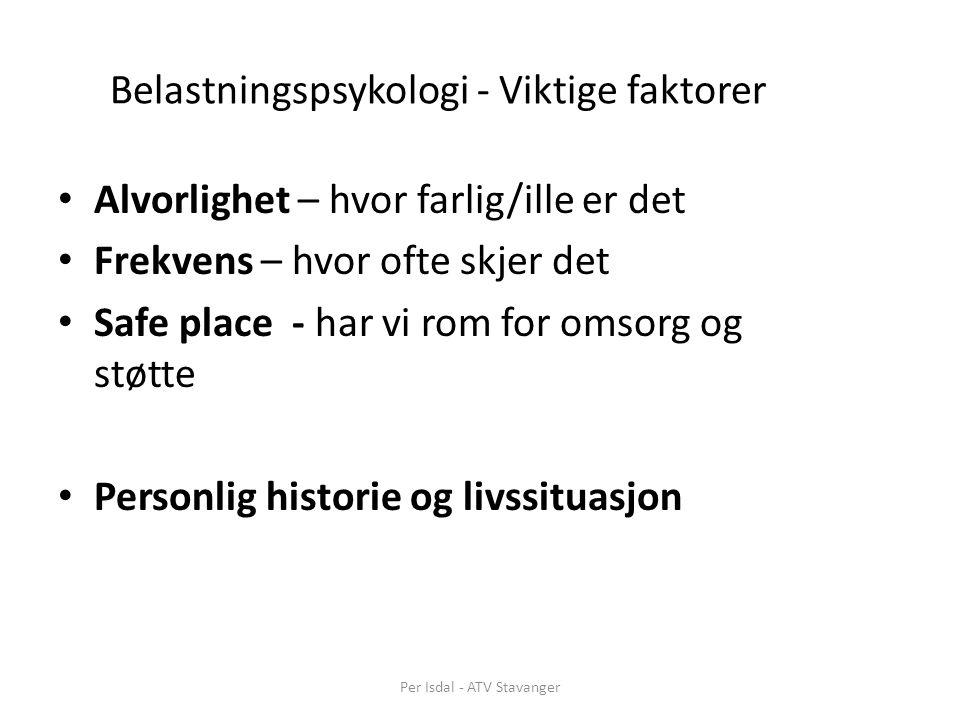 Belastningspsykologi - Viktige faktorer Alvorlighet – hvor farlig/ille er det Frekvens – hvor ofte skjer det Safe place - har vi rom for omsorg og støtte Personlig historie og livssituasjon Per Isdal - ATV Stavanger