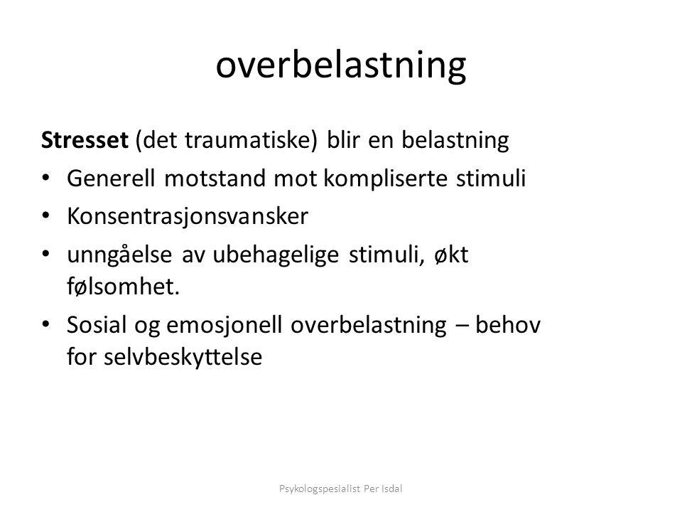 overbelastning Stresset (det traumatiske) blir en belastning Generell motstand mot kompliserte stimuli Konsentrasjonsvansker unngåelse av ubehagelige stimuli, økt følsomhet.