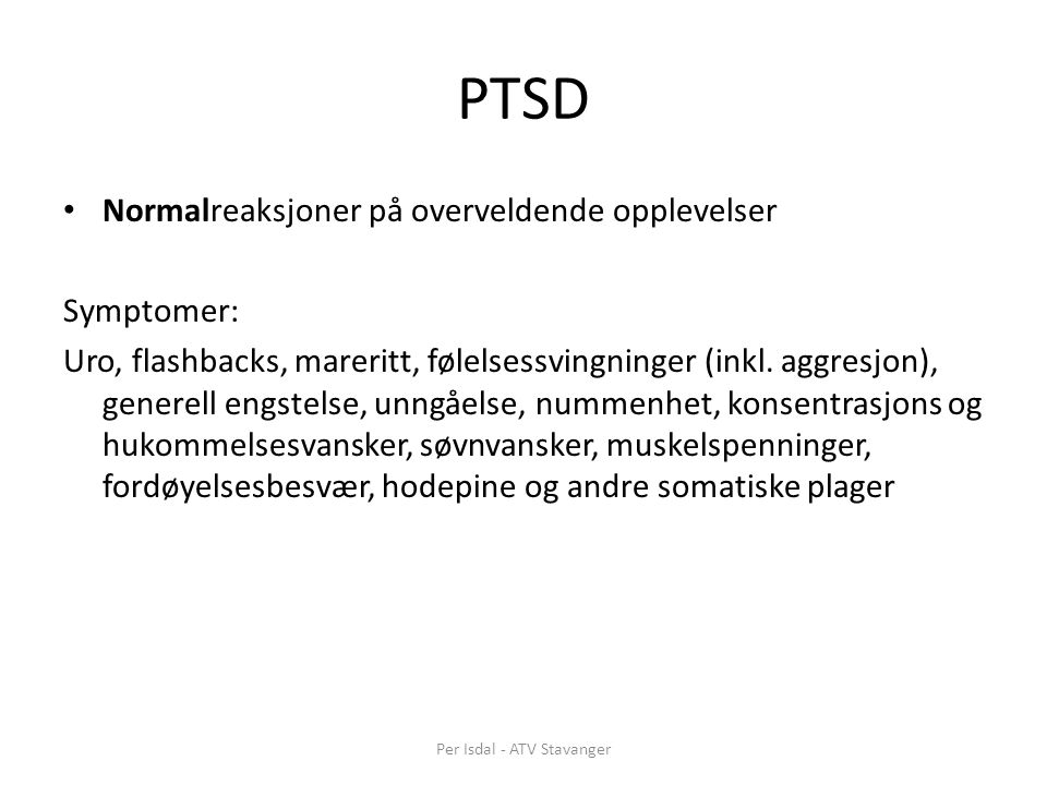PTSD Normalreaksjoner på overveldende opplevelser Symptomer: Uro, flashbacks, mareritt, følelsessvingninger (inkl.