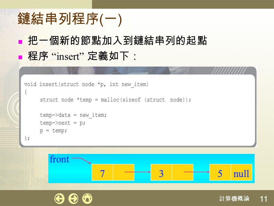 計算機概論 12 程序 insert 執行步驟 執行「 insert(front, 7) 」的步驟 利用 malloc 函數建立一個新的節點,並利用局部 變數 temp 指到該節點 把數值 7 指定給節點 temp 的欄位 data 將節點 temp 的欄位 next 指到 p 所指到的節點, 也就是串列的第一個節點 將參數 p ( 也就是 front ) 指到新建立的節點 執行之後的鏈結串列如下所示: 35null front 7