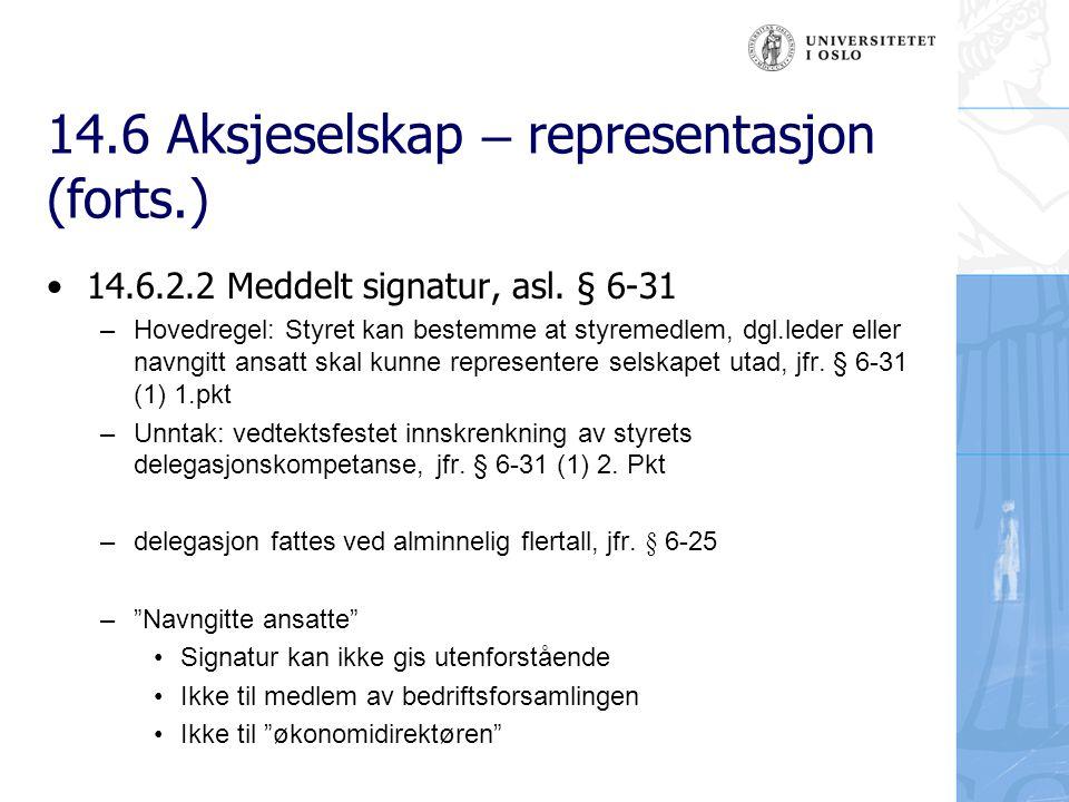 14.6 Aksjeselskap – representasjon (forts.) Vedtektsbestemte innskrenkninger i styrets meddelelseskompetanse – § 6-31 første ledd annet punktum: fastslår at firmategningsretten kan reguleres i vedtektene – Styrets representasjonsrett etter § 6-30 kan aldri begrenses i vedtektene – Styret vil alltid ha representasjonsretten i behold, uavhengig av om andre er meddelt signatur i medhold av § 6-31 (1)