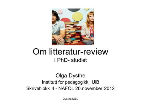 Dysthe UiBu Om litteratur-review i PhD- studiet Olga Dysthe Institutt for pedagogikk, UiB Skriveblokk 4 - NAFOL 20.november 2012.
