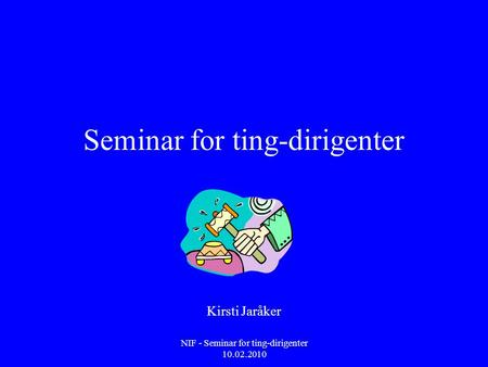 NIF - Seminar for ting-dirigenter 10.02.2010 Seminar for ting-dirigenter Kirsti Jaråker.