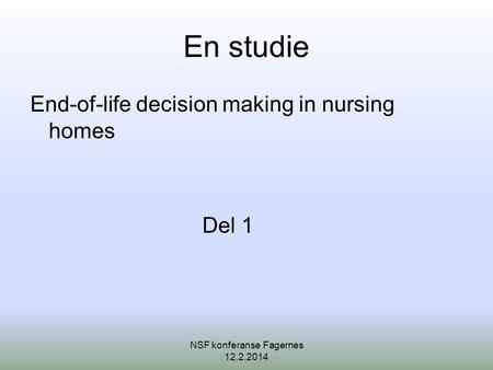 En studie End-of-life decision making in nursing homes Del 1 NSF konferanse Fagernes 12.2.2014.