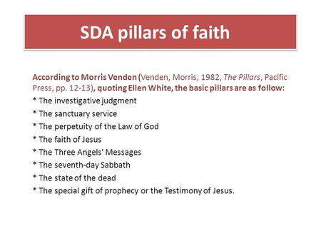 SDA pillars of faith According to Morris Venden (Venden, Morris, 1982, The Pillars, Pacific Press, pp. 12-13), quoting Ellen White, the basic pillars are.