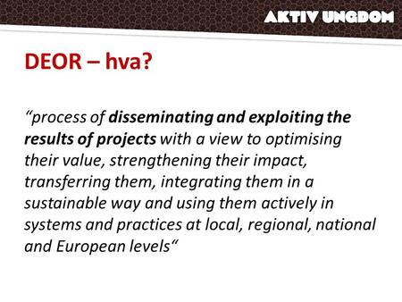 "DEOR – hva? ""process of disseminating and exploiting the results of projects with a view to optimising their value, strengthening their impact, transferring."