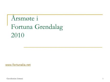 Classification: Internal1 Årsmøte i Fortuna Grendalag 2010 www.fortunalia.net.