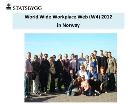 World Wide Workplace Web (W4) 2012 in Norway. • Bergen (Norways second biggest city) • Plan for medio June. Will be confirmed later Where / when ?