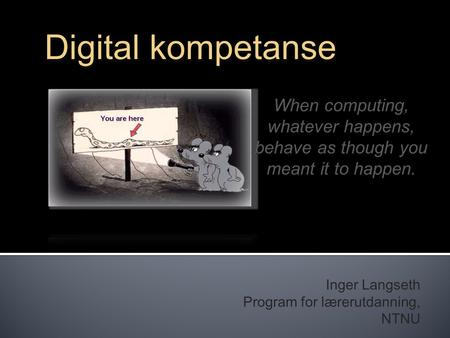 Inger Langseth Program for lærerutdanning, NTNU Digital kompetanse When computing, whatever happens, behave as though you meant it to happen.