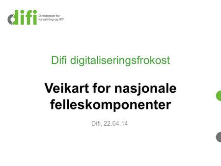 Difi digitaliseringsfrokost Veikart for nasjonale felleskomponenter Difi, 22.04.14.