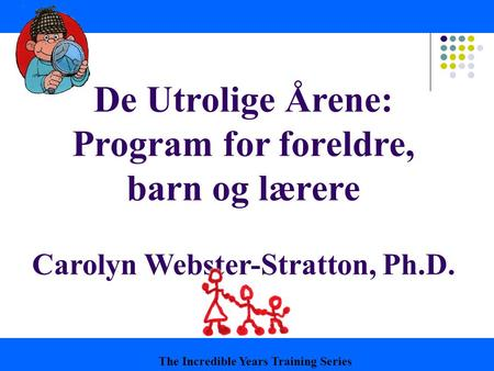 De Utrolige Årene: Program for foreldre, barn og lærere Carolyn Webster-Stratton, Ph.D. The Incredible Years Training Series.