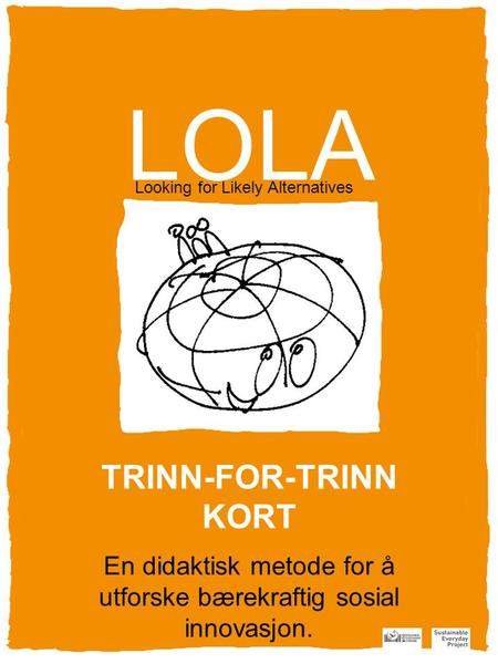 LOLA Looking for Likely Alternatives En didaktisk metode for å utforske bærekraftig sosial innovasjon. TRINN-FOR-TRINN KORT.