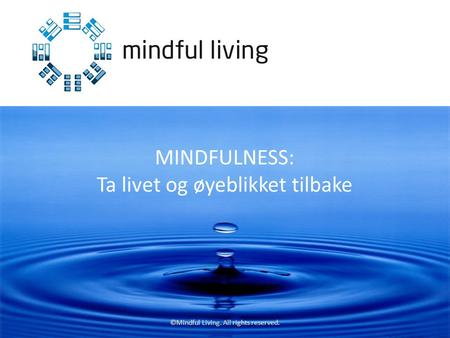 ©Mindful Living. All rights reserved. MINDFULNESS: Ta livet og øyeblikket tilbake.