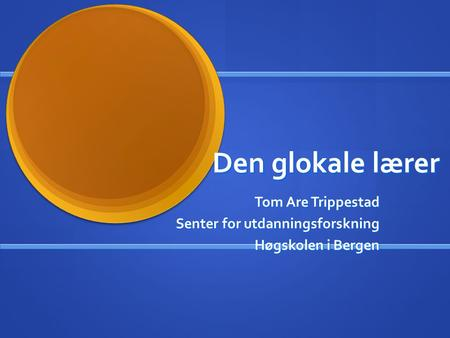 Den glokale lærer Tom Are Trippestad Tom Are Trippestad Senter for utdanningsforskning Høgskolen i Bergen.
