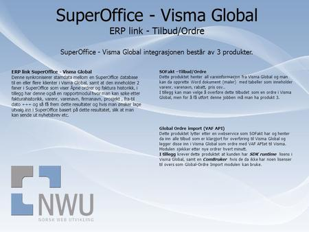 SuperOffice - Visma Global ERP link - Tilbud/Ordre SuperOffice - Visma Global integrasjonen består av 3 produkter. ERP link SuperOffice - Visma Global.
