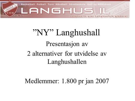 """NY"" Langhushall Presentasjon av 2 alternativer for utvidelse av Langhushallen Medlemmer: 1.800 pr jan 2007."