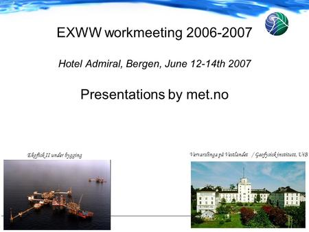 1 EXWW workmeeting 2006-2007 Hotel Admiral, Bergen, June 12-14th 2007 Presentations by met.no Vervarslinga på Vestlandet / Geofysisk institutt, UiB Ekofisk.