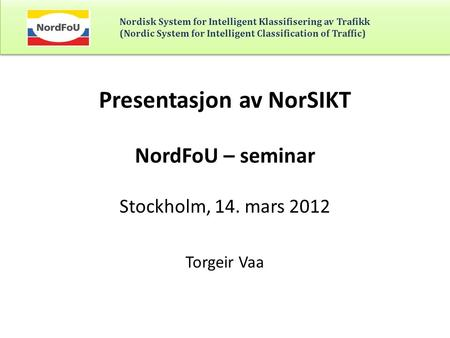 Nordisk System for Intelligent Klassifisering av Trafikk (Nordic System for Intelligent Classification of Traffic) Presentasjon av NorSIKT NordFoU – seminar.
