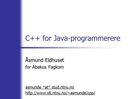 C++ for Java-programmerere Åsmund Eldhuset for Abakus Fagkom asmunde *at* stud.ntnu.no
