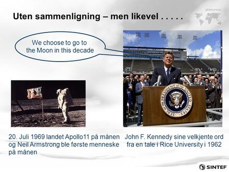 John F. Kennedy sine velkjente ord fra en tale i Rice University i 1962 We choose to go to the Moon in this decade Uten sammenligning – men likevel.....
