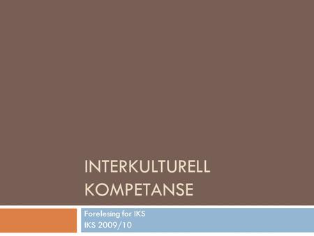 INTERKULTURELL KOMPETANSE Forelesing for IKS IKS 2009/10.