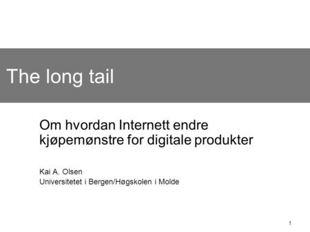 1 The long tail Om hvordan Internett endre kjøpemønstre for digitale produkter Kai A. Olsen Universitetet i Bergen/Høgskolen i Molde.