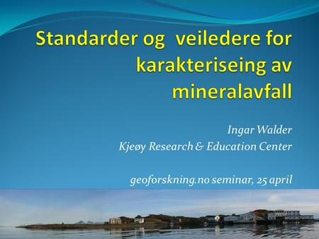 Ingar Walder Kjeøy Research & Education Center geoforskning.no seminar, 25 april.