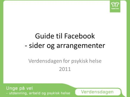 Guide til Facebook - sider og arrangementer Verdensdagen for psykisk helse 2011.