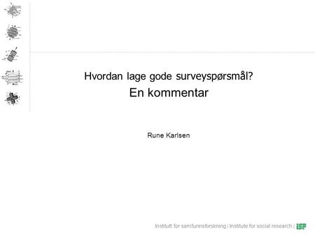 Institutt for samfunnsforskning | Institute for social research | Hvordan lage gode surveyspørsmål? En kommentar Rune Karlsen.