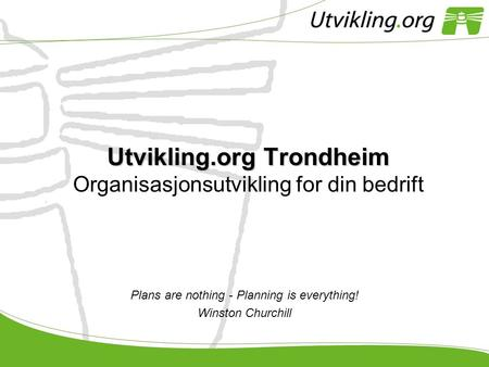 Utvikling.org Trondheim Utvikling.org Trondheim Organisasjonsutvikling for din bedrift Plans are nothing - Planning is everything! Winston Churchill.