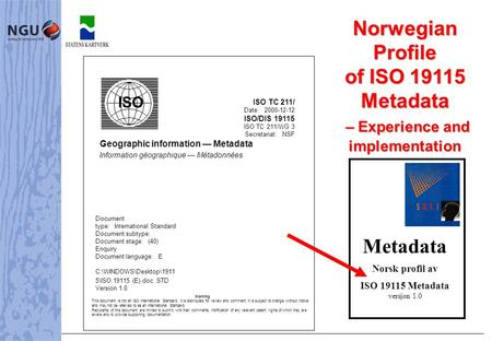 NorwegianProfile of ISO 19115 Metadata – Experience and – Experience andimplementation Metadata Norsk profil av ISO 19115 Metadata versjon 1.0 ISO TC 211/