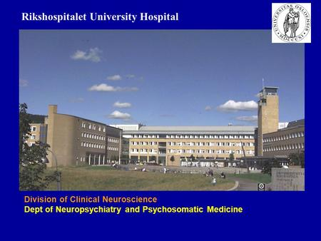 Division of Clinical Neuroscience Dept of Neuropsychiatry and Psychosomatic Medicine Rikshospitalet University Hospital.