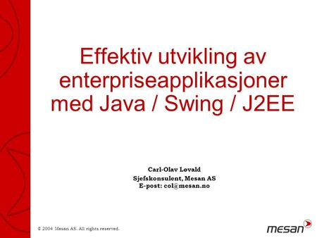 © 2004 Mesan AS. All rights reserved. Effektiv utvikling av enterpriseapplikasjoner med Java / Swing / J2EE Carl-Olav Løvald Sjefskonsulent, Mesan AS E-post: