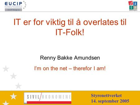 IT er for viktig til å overlates til IT-Folk! Renny Bakke Amundsen I'm on the net – therefor I am! Styrenettverket 14. september 2005.