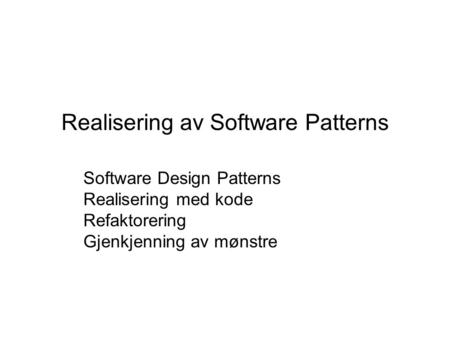 Realisering av Software Patterns Software Design Patterns Realisering med kode Refaktorering Gjenkjenning av mønstre.