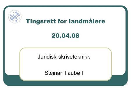 Tingsrett for landmålere 20.04.08 Juridisk skriveteknikk Steinar ...