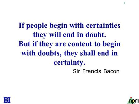 1 If people begin with certainties they will end in doubt. But if they are content to begin with doubts, they shall end in certainty. Sir Francis Bacon.