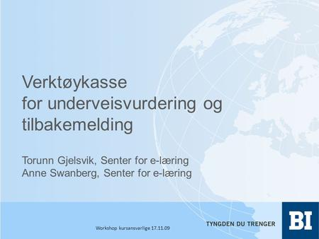 Verktøykasse for underveisvurdering og tilbakemelding Torunn Gjelsvik, Senter for e-læring Anne Swanberg, Senter for e-læring Workshop kursansvarlige 17.11.09.