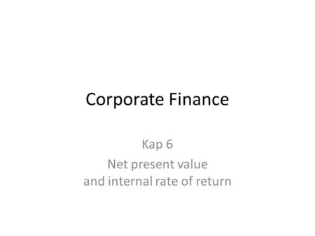 Corporate Finance Kap 6 Net present value and internal rate of return.