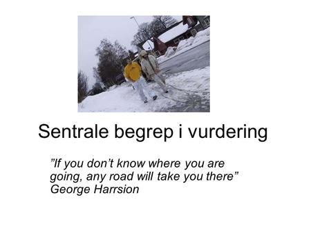 "Sentrale begrep i vurdering ""If you don't know where you are going, any road will take you there"" George Harrsion."
