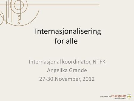 Internasjonalisering for alle Internasjonal koordinator, NTFK Angelika Grande 27-30.November, 2012.