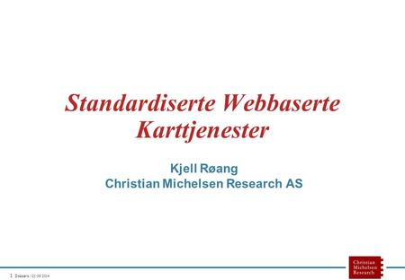 1 Doknavn - 25/06/2014 Standardiserte Webbaserte Karttjenester Kjell Røang Christian Michelsen Research AS.