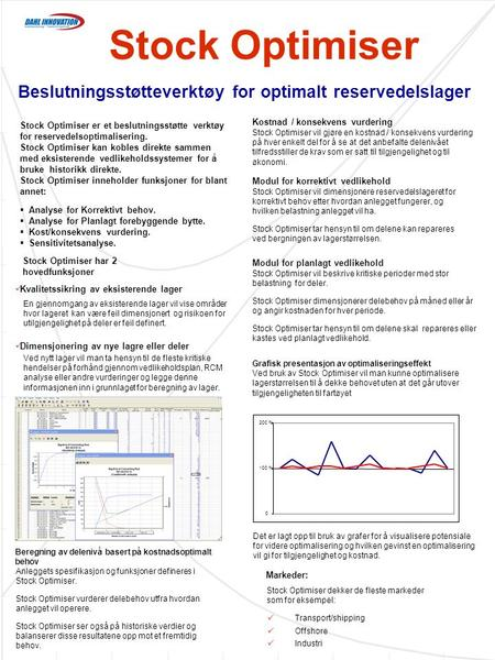 Stock Optimiser Beslutningsstøtteverktøy for optimalt reservedelslager  Transport/shipping  Offshore  Industri Markeder: Stock Optimiser dekker de fleste.