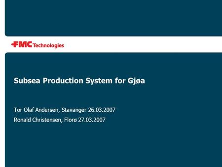 Subsea Production System for Gjøa Tor Olaf Andersen, Stavanger 26.03.2007 Ronald Christensen, Florø 27.03.2007.
