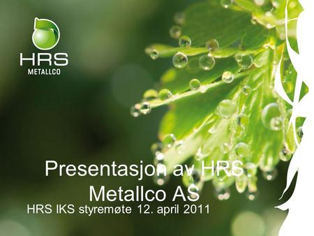 Presentasjon av HRS Metallco AS HRS IKS styremøte 12. april 2011.