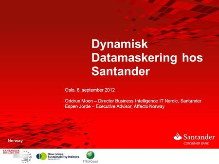 Dynamisk Datamaskering hos Santander Oslo, 6. september 2012 Oddrun Moen – Director Business Intelligence IT Nordic, Santander Espen Jorde – Executive.