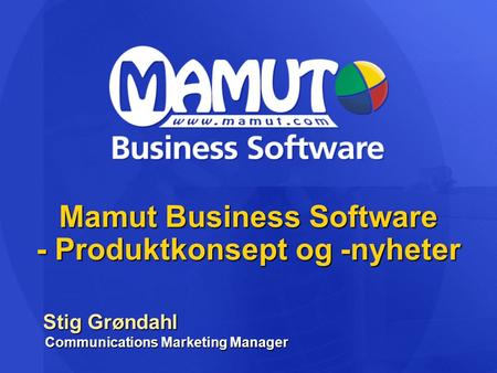 Mamut Business Software - Produktkonsept og -nyheter Stig Grøndahl Communications Marketing Manager Stig Grøndahl Communications Marketing Manager.