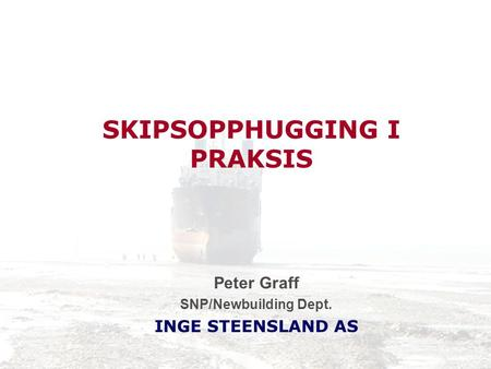 SKIPSOPPHUGGING I PRAKSIS Peter Graff SNP/Newbuilding Dept. INGE STEENSLAND AS.