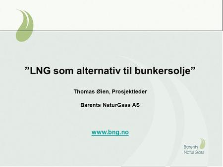 """LNG som alternativ til bunkersolje"" Thomas Øien, Prosjektleder Barents NaturGass AS www.bng.no."